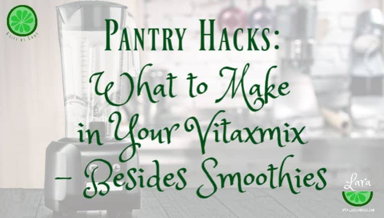Pantry Hacks:  What to Make in Your Vitamix – Besides Smoothies