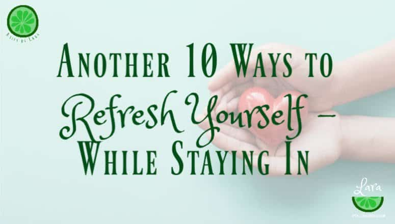 Another 10 Ways to Refresh Yourself – While Staying In